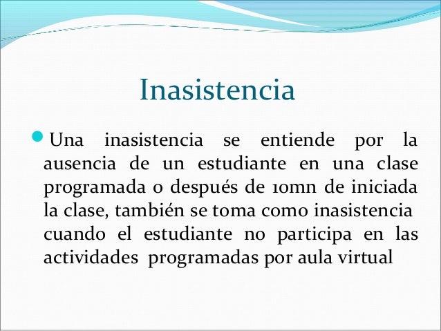 InasistenciaUna    inasistencia se entiende por laausencia de un estudiante en una claseprogramada o después de 10mn de i...