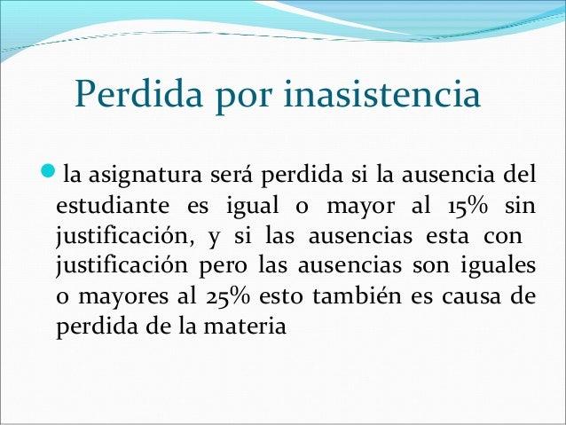 Perdida por inasistenciala asignatura será perdida si la ausencia del estudiante es igual o mayor al 15% sin justificació...