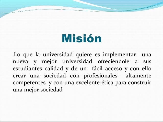 MisiónLo que la universidad quiere es implementar unanueva y mejor universidad ofreciéndole a susestudiantes calidad y de ...