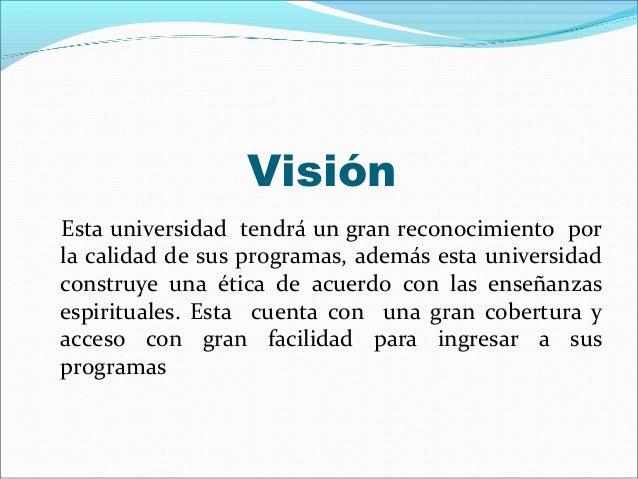 VisiónEsta universidad tendrá un gran reconocimiento porla calidad de sus programas, además esta universidadconstruye una ...