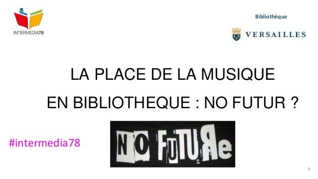 LA PLACE DE LA MUSIQUE EN BIBLIOTHEQUE : NO FUTUR ? Bibliothèque #intermedia78 1