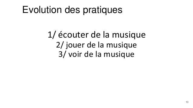 Evolution des pratiques 1/ écouter de la musique 2/ jouer de la musique 3/ voir de la musique 13