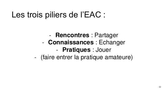 Les trois piliers de l'EAC : - Rencontres : Partager - Connaissances : Echanger - Pratiques : Jouer - (faire entrer la pra...