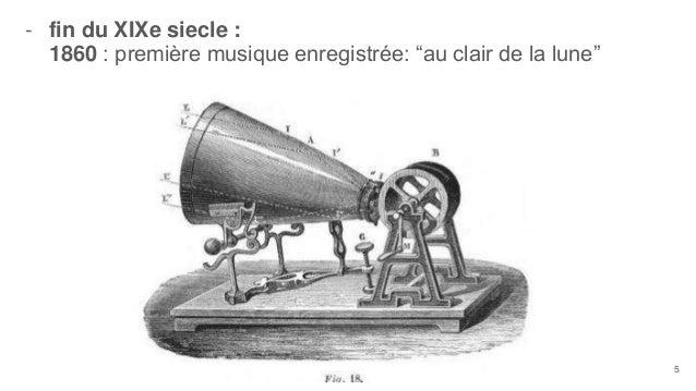 """- fin du XIXe siecle : 1860 : première musique enregistrée: """"au clair de la lune"""" 5"""