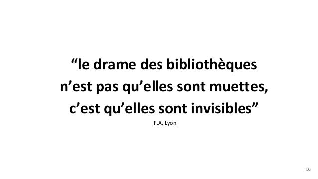 """""""le drame des bibliothèques n'est pas qu'elles sont muettes, c'est qu'elles sont invisibles"""" IFLA, Lyon 50"""