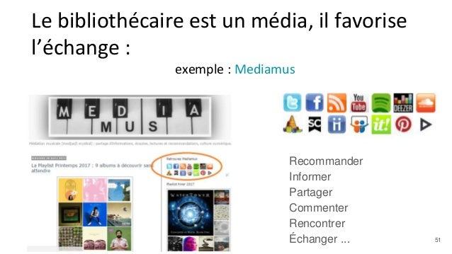 Le bibliothécaire est un média, il favorise l'échange : exemple : Mediamus Recommander Informer Partager Commenter Rencont...