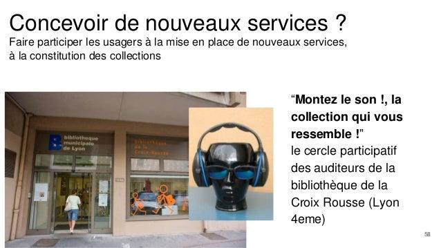 Concevoir de nouveaux services ? Faire participer les usagers à la mise en place de nouveaux services, à la constitution d...
