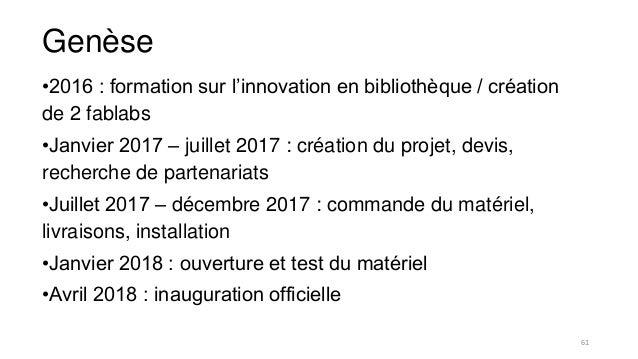 Genèse •2016 : formation sur l'innovation en bibliothèque / création de 2 fablabs •Janvier 2017 – juillet 2017 : création ...