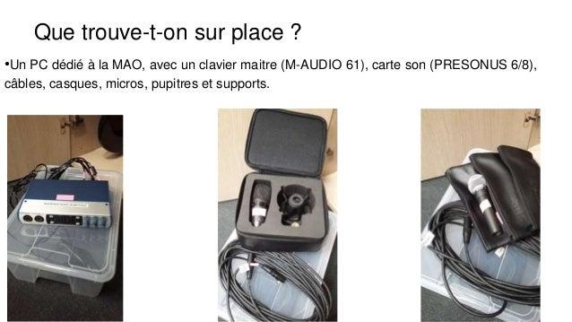 Que trouve-t-on sur place ? •Un PC dédié à la MAO, avec un clavier maitre (M-AUDIO 61), carte son (PRESONUS 6/8), câbles, ...
