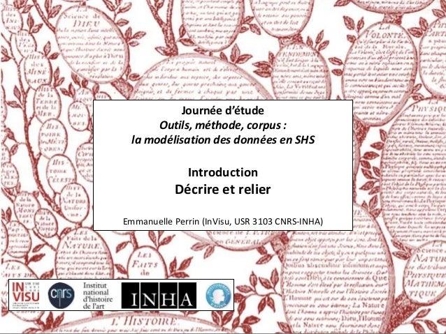 Journée d'étude  Outils, méthode, corpus :  la modélisation des données en SHS  Introduction  Décrire et relier  Emmanuell...