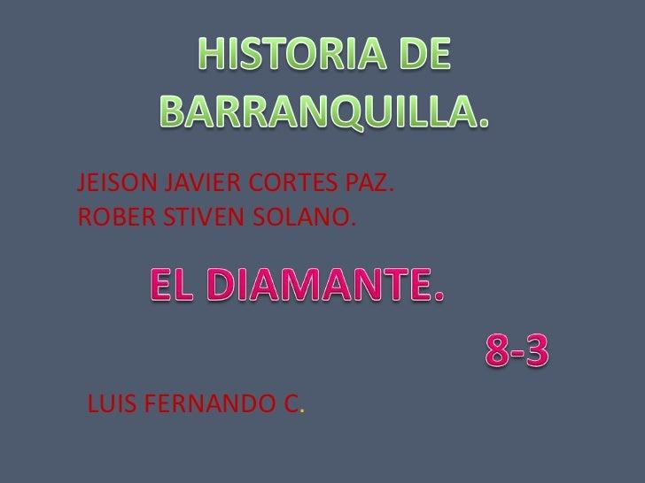 HISTORIA DE BARRANQUILLA.<br />JEISON JAVIER CORTES PAZ.<br />ROBER STIVEN SOLANO.<br />EL DIAMANTE.<br />8-3<br />LUIS FE...