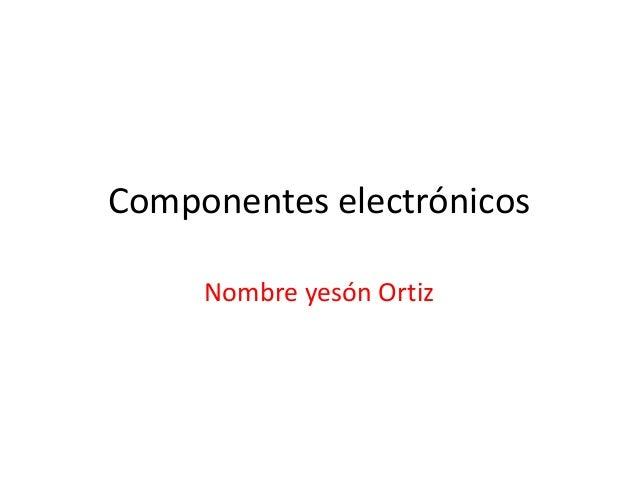Componentes electrónicos Nombre yesón Ortiz