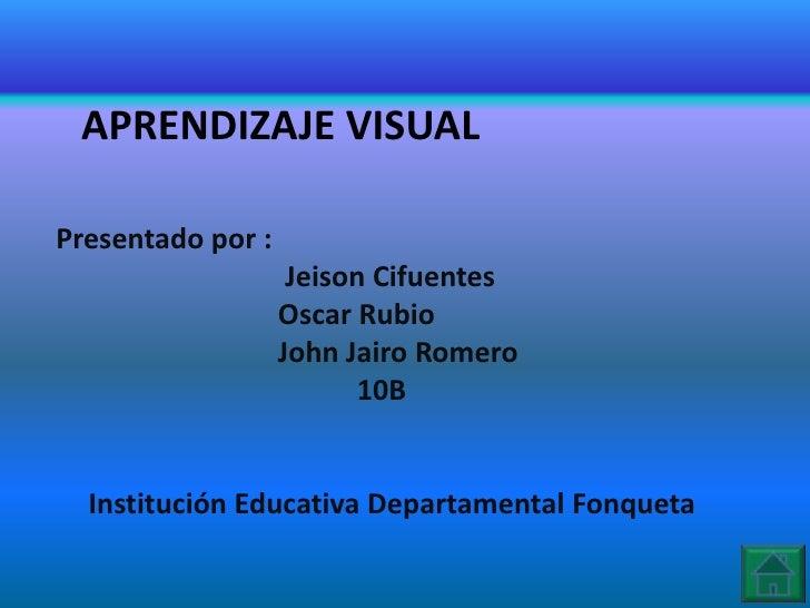 APRENDIZAJE VISUALPresentado por :                    Jeison Cifuentes                   Oscar Rubio                   Joh...