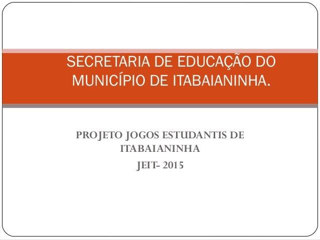PROJETO JOGOS ESTUDANTIS DE ITABAIANINHA JEIT- 2015 SECRETARIA DE EDUCAÇÃO DO MUNICÍPIO DE ITABAIANINHA.
