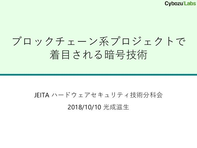 ブロックチェーン系プロジェクトで 着目される暗号技術 JEITA ハードウェアセキュリティ技術分科会 2018/10/10 光成滋生