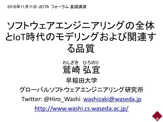 ソフトウェアエンジニアリングの全体 とIoT時代のモデリングおよび関連す る品質 鷲崎 弘宜 早稲田大学 グローバルソフトウェアエンジニアリング研究所 Twitter: @Hiro_Washi washizaki@waseda.jp http:...