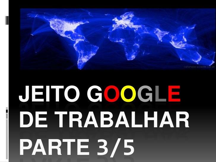 JEITO GOOGLEDE TRABALHARPARTE 3/5