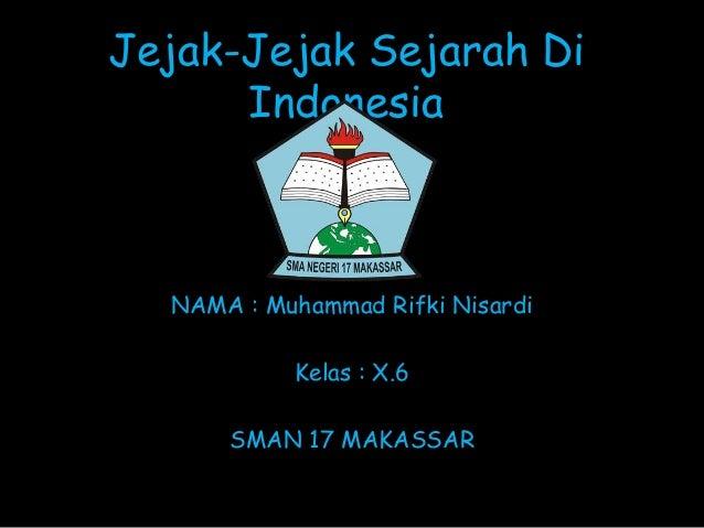 Jejak-Jejak Sejarah Di Indonesia NAMA : Muhammad Rifki Nisardi Kelas : X.6 SMAN 17 MAKASSAR