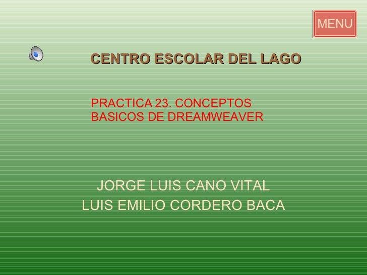 JORGE LUIS CANO VITAL LUIS EMILIO CORDERO BACA CENTRO ESCOLAR DEL LAGO MENU PRACTICA 23. CONCEPTOS  BASICOS DE DREAMWEAVER