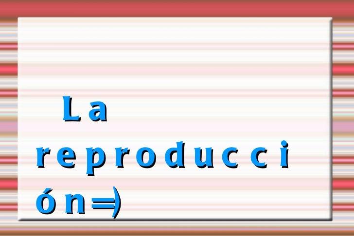 La reproducción=)