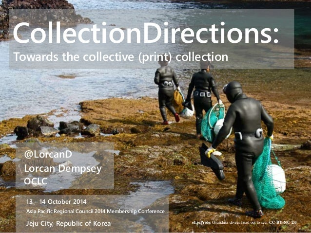 CollectionDirections:  Towards the collective (print) collection  @LorcanD  Lorcan Dempsey  OCLC  13 – 14 October 2014  As...