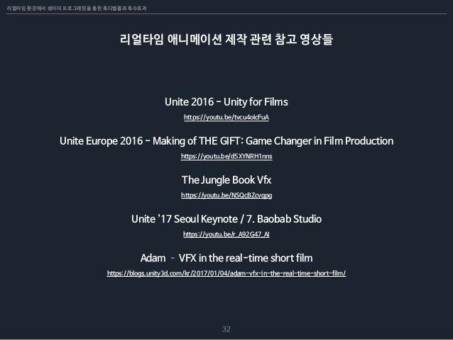 리얼타임 환경에서 쉐이더 프로그래밍을 통한 룩디벨롭과 특수효과 32 리얼타임 애니메이션 제작 관련 참고 영상들 https://youtu.be/tvcu4oIcFuA Unite 2016 - Unity for Films ht...