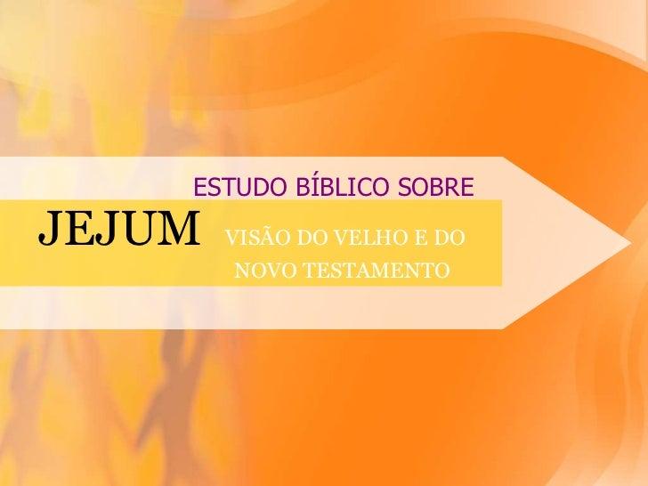 ESTUDO BÍBLICO SOBRE<br />JEJUMVISÃO DO VELHO E DO                                            NOVO TESTAMENTO <br />