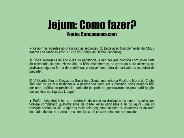 Jejum: Como fazer?                          Fonte: Cancaonova.com● As normas vigentes no Brasil são as seguintes (cf. Legi...