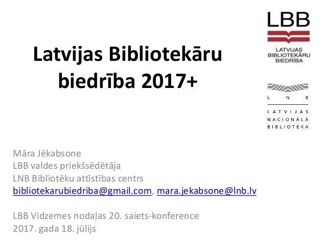 Latvijas Bibliotekāru biedrība 2017+ Māra Jēkabsone LBB valdes priekšsēdētāja LNB Bibliotēku attīstības centrs bibliotekar...