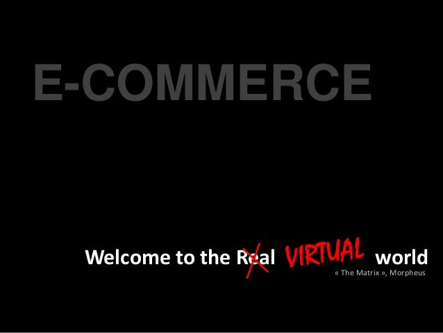 E-COMMERCE Welcome to the Real             world                       « The Matrix », Morpheus
