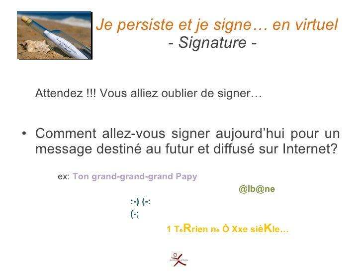 Je persiste et je signe… en virtuel   - Signature - <ul><li>Attendez !!! Vous alliez oublier de signer… </li></ul><ul><li>...