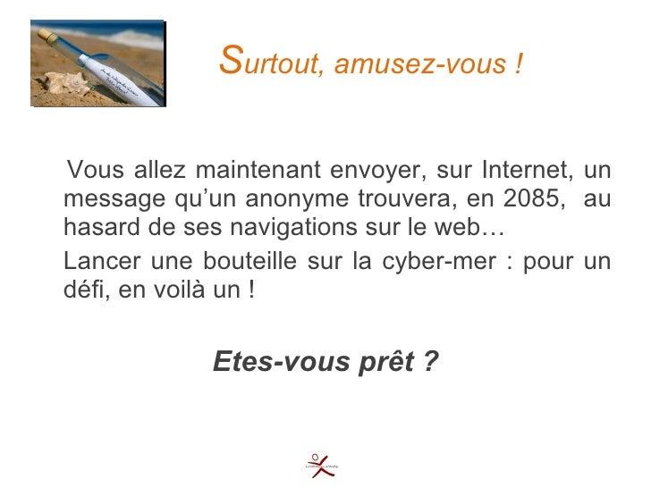 S urtout, amusez-vous ! <ul><li>Vous allez maintenant envoyer, sur Internet, un message qu'un anonyme trouvera, en 2085,  ...