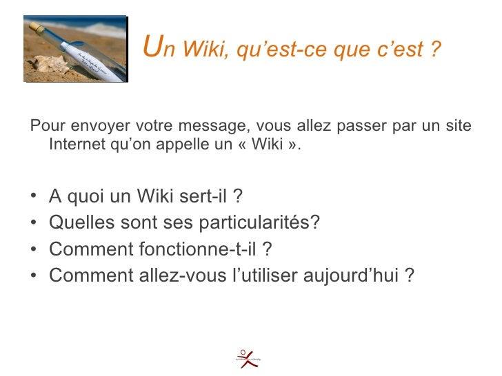 U n Wiki, qu'est-ce que c'est ? <ul><li>Pour envoyer votre message, vous allez passer par un site Internet qu'on appelle u...