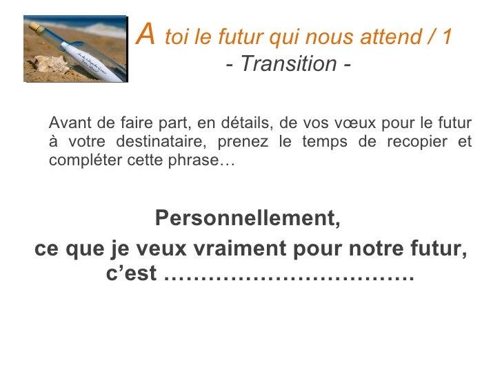 A  toi le futur qui nous attend / 1   - Transition - <ul><li>Avant de faire part, en détails, de vos vœux pour le futur à ...