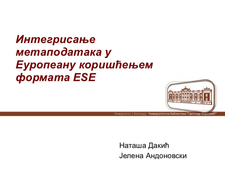 Интегрисање метаподатака у Еуропеану коришћењем формата Е S Е Наташа Дакић Јелена Андоновски