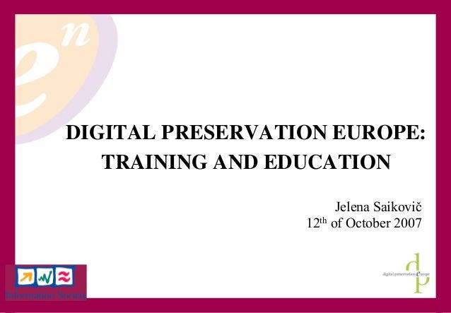 2007-10-22 1 DIGITAL PRESERVATION EUROPE: TRAINING AND EDUCATION Jelena Saikovič 12th of October 2007