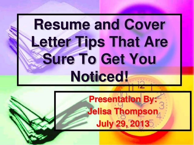 Presentation By: Jelisa Thompson July 29, 2013 Resume and Cover Letter Tips That Are Sure To Get You Noticed!