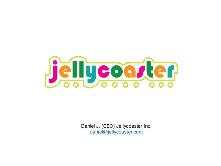 Daniel J. (CEO) Jellycoaster Inc.   daniel@jellycoaster.com