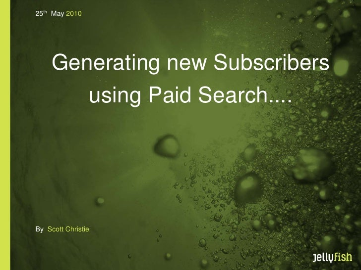 25th May 2010          Generating new Subscribers         using Paid Search....     By Scott Christie