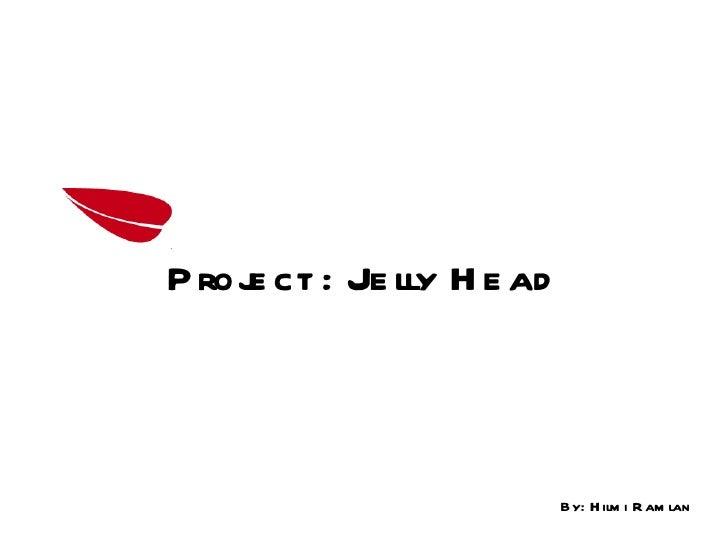 By: Hilmi Ramlan Project :  Jelly Head
