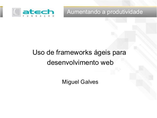 Aumentando a produtividade Uso de frameworks ágeis para desenvolvimento web Miguel Galves