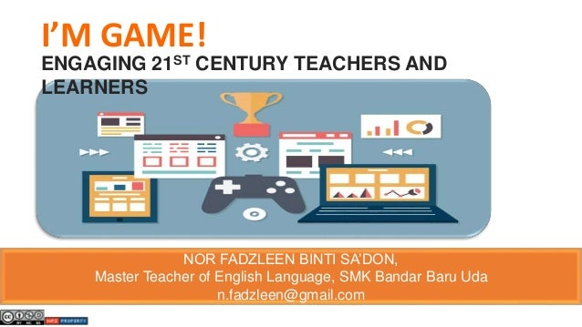 I'M GAME! ENGAGING 21ST CENTURY TEACHERS AND LEARNERS NOR FADZLEEN BINTI SA'DON, Master Teacher of English Language, SMK B...