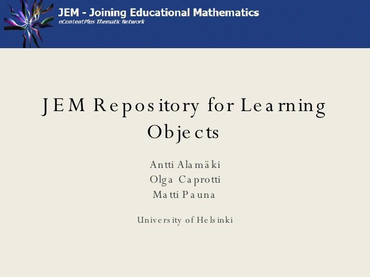 JEM Repository for Learning Objects Antti Alamäki Olga Caprotti Matti Pauna University of Helsinki