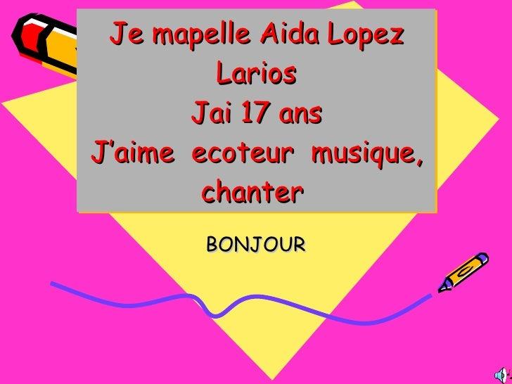 Je mapelle Aida Lopez Larios Jai 17 ans J'aime  ecoteur  musique, chanter  BONJOUR