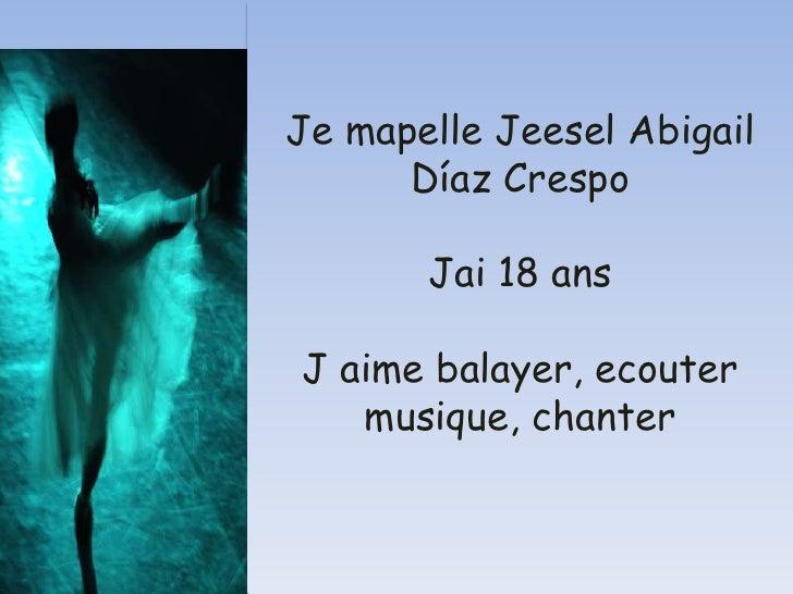 Je mapelle Jeesel Abigail Díaz CrespoJai 18 ansJ aime balayer, ecouter musique, chanter<br />