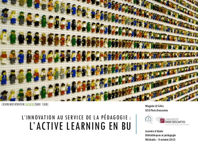 L'INNOVATION AU SERVICE DE LA PÉDAGOGIE : L'ACTIVE LEARNING EN BU Magalie LE GALL SCD Paris Descartes Journée d'étude Bibl...
