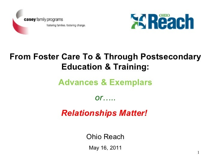 From Foster Care To & Through Postsecondary Education & Training: Advances & Exemplars or….. Relationships Matter!  Ohio R...