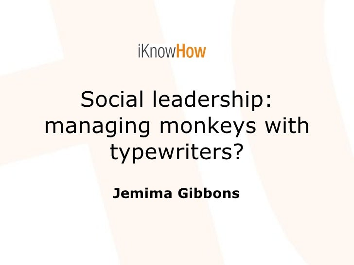 Social leadership: managing monkeys with typewriters? Jemima Gibbons