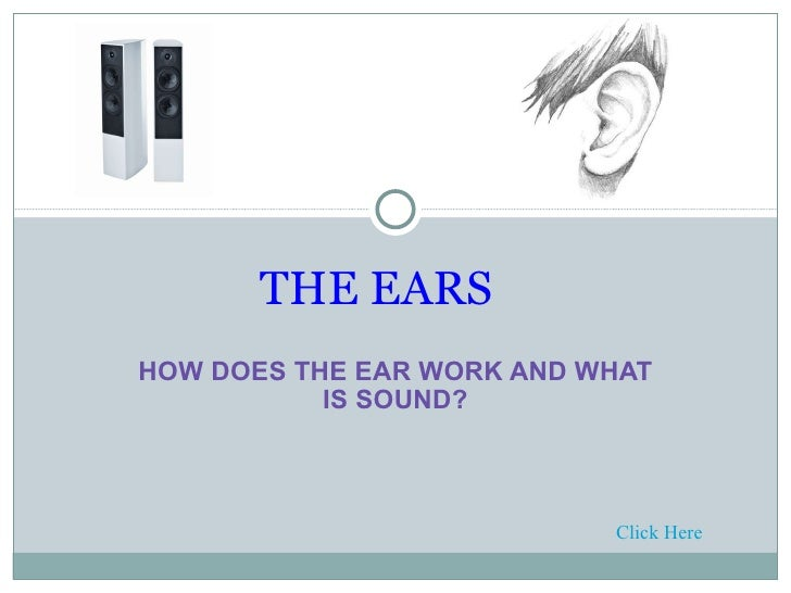 HOW DOES THE EAR WORK AND WHAT IS SOUND?   THE EARS Click Here