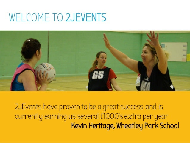 WELCOME TO 2JEVENTS 2JEvents have proven to be a great success and is currently earning us several £1000's extra per year ...